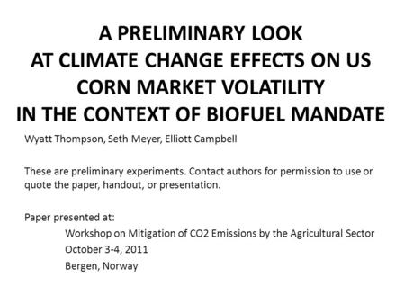 A PRELIMINARY LOOK AT CLIMATE CHANGE EFFECTS ON US CORN MARKET VOLATILITY IN THE CONTEXT OF BIOFUEL MANDATE Wyatt Thompson, Seth Meyer, Elliott Campbell.