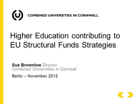 Sue Brownlow Director Combined Universities in Cornwall Berlin – November 2013 Higher Education contributing to EU Structural Funds Strategies.