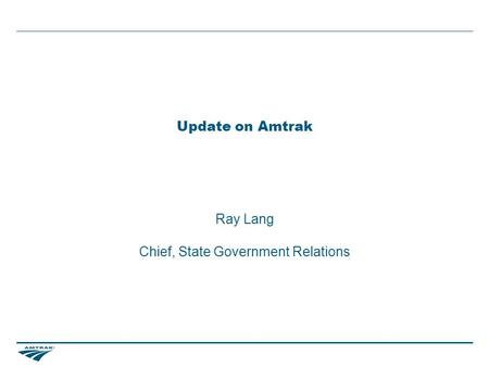 Update on Amtrak Ray Lang Chief, State Government Relations.