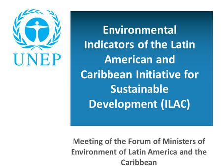 Environmental Indicators of the Latin American and Caribbean Initiative for Sustainable Development (ILAC) Meeting of the Forum of Ministers of Environment.