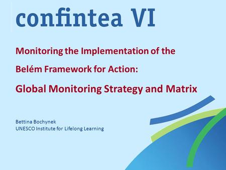 Monitoring the Implementation of the Belém Framework for Action: Global Monitoring Strategy and Matrix Bettina Bochynek UNESCO Institute for Lifelong Learning.