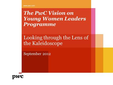 The PwC Vision on Young Women Leaders Programme Looking through the Lens of the Kaleidoscope September 2012 www.pwc.com.