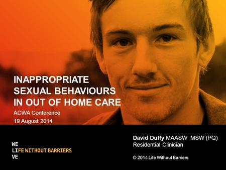 INAPPROPRIATE SEXUAL BEHAVIOURS IN OUT OF HOME CARE ACWA Conference 19 August 2014 David Duffy MAASW MSW (PQ) Residential Clinician © 2014 Life Without.