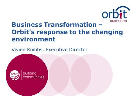 Business Transformation – Orbit's response to the changing environment Vivien Knibbs, Executive Director.