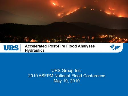 Accelerated Post-Fire Flood Analyses Hydraulics URS Group Inc. 2010 ASFPM National Flood Conference May 19, 2010.