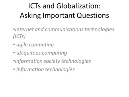 ICTs and Globalization: Asking Important Questions Internet and communications technologies (ICTs) agile computing ubiquitous computing information society.