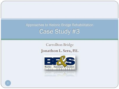 Carrollton Bridge Jonathon L. Sera, P.E. Approaches to Historic Bridge Rehabilitation Case Study #3 1.