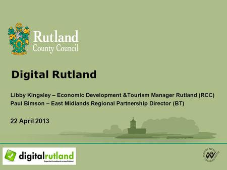 Digital Rutland Libby Kingsley – Economic Development &Tourism Manager Rutland (RCC) Paul Bimson – East Midlands Regional Partnership Director (BT) 22.