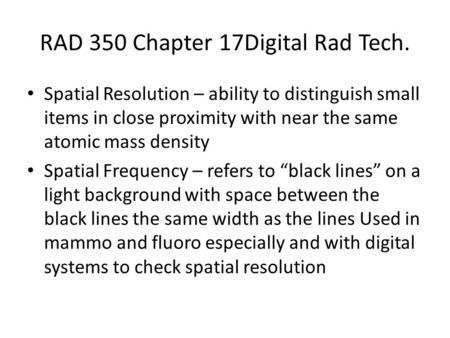 RAD 350 Chapter 17Digital Rad Tech. Spatial Resolution – ability to distinguish small items in close proximity with near the same atomic mass density Spatial.