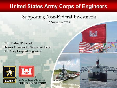 US Army Corps of Engineers BUILDING STRONG ® COL Richard P. Pannell District Commander, Galveston District U.S. Army Corps of Engineers United States Army.
