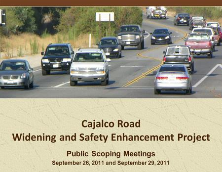 Public Scoping Meetings September 26, 2011 and September 29, 2011 Cajalco Road Widening and Safety Enhancement Project.