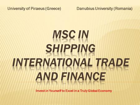 University of Piraeus (Greece) Danubius University (Romania) Invest in Yourself to Excel in a Truly Global Economy.