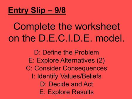 Entry Slip – 9/8 Complete the worksheet on the D.E.C.I.D.E. model. D: Define the Problem E: Explore Alternatives (2) C: Consider Consequences I: Identify.