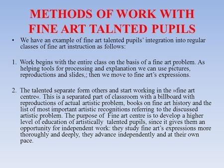 METHODS OF WORK WITH FINE ART TALNTED PUPILS We have an example of fine art talented pupils' integration into regular classes of fine art instruction as.