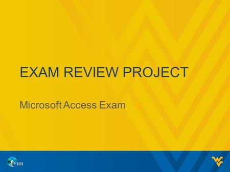 EXAM REVIEW PROJECT Microsoft Access Exam 1. EXAM PROCEDURES 10 minutes to review project before starting 60 minutes to complete the exam In this presentation,