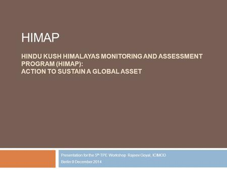 HIMAP HINDU KUSH HIMALAYAS MONITORING AND ASSESSMENT PROGRAM (HIMAP): ACTION TO SUSTAIN A GLOBAL ASSET Presentation for the 5 th TPE Workshop Rajeev Goyal,