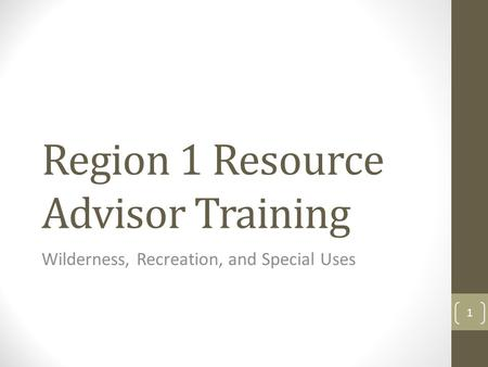Region 1 Resource Advisor Training Wilderness, Recreation, and Special Uses 1.