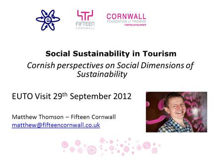 Social Sustainability in Tourism Cornish perspectives on Social Dimensions of Sustainability EUTO Visit 29 th September 2012 Matthew Thomson – Fifteen.