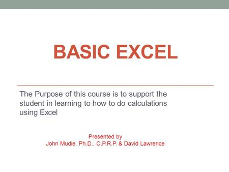 BASIC EXCEL The Purpose of this course is to support the student in learning to how to do calculations using Excel Presented by John Mudie, Ph.D., C,P.R.P.