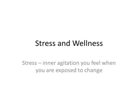 Stress and Wellness Stress – inner agitation you feel when you are exposed to change.