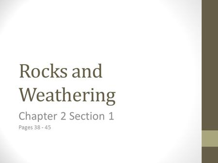 Chapter 2 Section 1 Pages 38 - 45 Rocks and Weathering Chapter 2 Section 1 Pages 38 - 45.