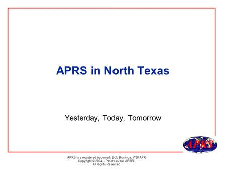 APRS is a registered trademark Bob Bruninga, WB4APR Copyright © 2004 – Peter Loveall AE5PL All Rights Reserved APRS in North Texas Yesterday, Today, Tomorrow.