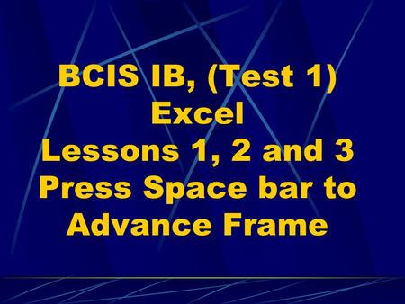 BCIS IB, (Test 1) Excel Lessons 1, 2 and 3 Press Space bar to Advance Frame.