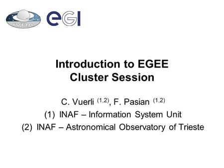 Introduction to EGEE Cluster Session C. Vuerli (1,2), F. Pasian (1,2) (1)INAF – Information System Unit (2)INAF – Astronomical Observatory of Trieste.