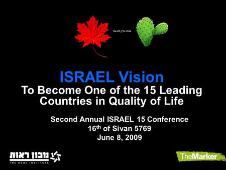 ISRAEL Vision To Become One of the 15 Leading Countries in Quality of Life Second Annual ISRAEL 15 Conference 16 th of Sivan 5769 June 8, 2009.