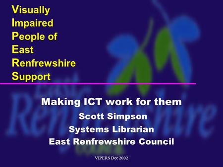 VIPERS Dec 2002 V isually I mpaired P eople of E ast R enfrewshire S upport Making ICT work for them Scott Simpson Systems Librarian East Renfrewshire.