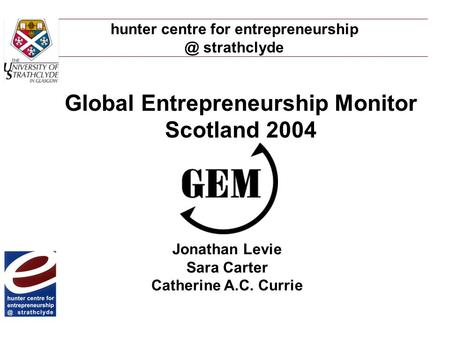 Hunter centre for strathclyde Global Entrepreneurship Monitor Scotland 2004 Jonathan Levie Sara Carter Catherine A.C. Currie.