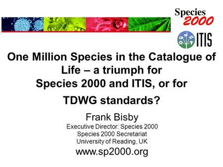 One Million Species in the Catalogue of Life – a triumph for Species 2000 and ITIS, or for TDWG standards? Frank Bisby Executive Director: Species 2000.