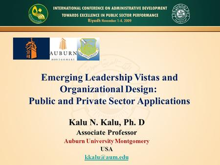 Emerging Leadership Vistas and Organizational Design: Public and Private Sector Applications Kalu N. Kalu, Ph. D Associate Professor Auburn University.