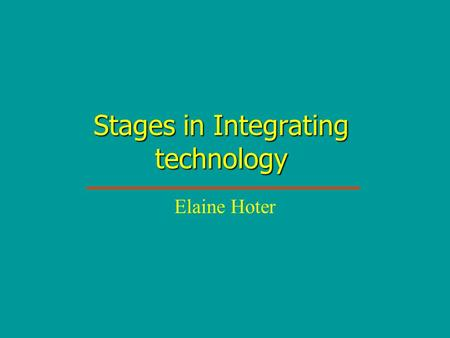 Stages in Integrating technology Elaine Hoter. Stage 1: Awareness 1 I am aware that technology exists but have not used it – perhaps I've even avoiding.