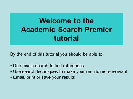 Welcome to the Academic Search Premier tutorial By the end of this tutorial you should be able to: Do a basic search to find references Use search techniques.