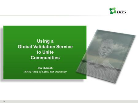 S.1 Using a Global Validation Service to Unite Communities Jon Shamah EMEA Head of Sales, BBS eSecurity.