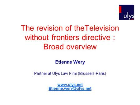 The revision of theTelevision without frontiers directive : Broad overview Etienne Wery Partner at Ulys Law Firm (Brussels-Paris)