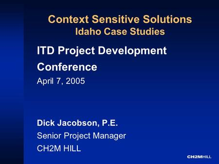 Context Sensitive Solutions Idaho Case Studies ITD Project Development Conference April 7, 2005 Dick Jacobson, P.E. Senior Project Manager CH2M HILL.