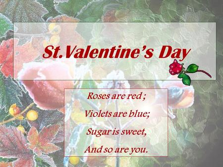 St.Valentine's Day Roses are red ; Violets are blue; Sugar is sweet, And so are you.
