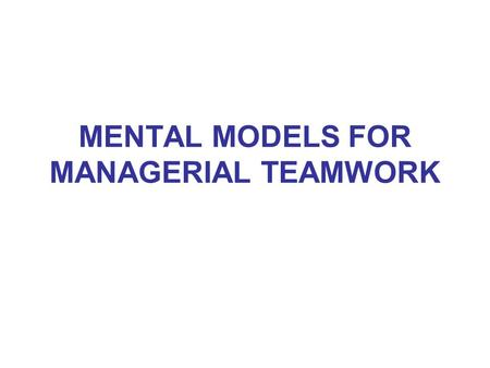 MENTAL MODELS FOR MANAGERIAL TEAMWORK OBJECTIVE OF THE SESSION UNDERSTANDING HOW MENTAL MODELS ARE RESPONSIBLE FOR OUR CURRENT SITUATION. DEVELOPING.