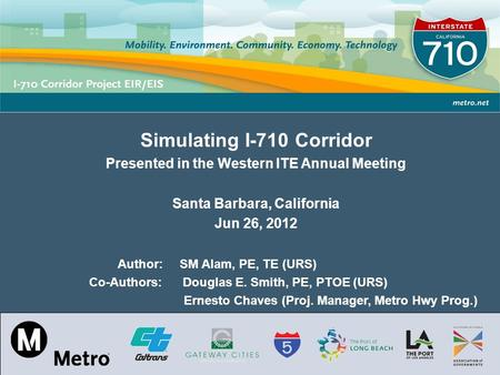 Los Angeles County Metropolitan Transportation Authority Simulating I-710 Corridor Presented in the Western ITE Annual Meeting Santa Barbara, California.