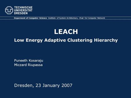 LEACH Low Energy Adaptive Clustering Hierarchy Deparment of Computer Science Institute of System Architecture, Chair for Computer Network Dresden, 23 January.