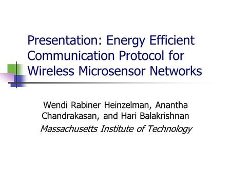 Presentation: Energy Efficient Communication Protocol for Wireless Microsensor Networks Wendi Rabiner Heinzelman, Anantha Chandrakasan, and Hari Balakrishnan.