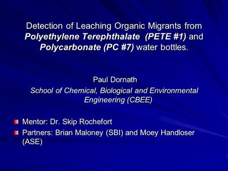 Detection of Leaching Organic Migrants from Polyethylene Terephthalate (PETE #1) and Polycarbonate (PC #7) water bottles. Paul Dornath Paul Dornath School.