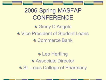 2006 Spring MASFAP CONFERENCE Ginny D'Angelo Vice President of Student Loans Commerce Bank Leo Hertling Associate Director St. Louis College of Pharmacy.