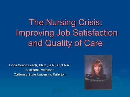 The Nursing Crisis: Improving Job Satisfaction and Quality of Care Linda Searle Leach, Ph.D., R.N., C.N.A.A. Assistant Professor California State University,