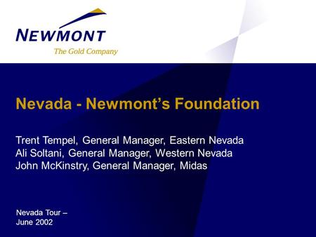 Nevada - Newmont's Foundation Trent Tempel, General Manager, Eastern Nevada Ali Soltani, General Manager, Western Nevada John McKinstry, General Manager,