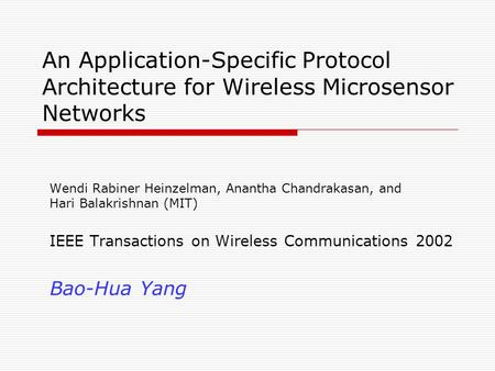 An Application-Specific Protocol Architecture for Wireless Microsensor Networks Wendi Rabiner Heinzelman, Anantha Chandrakasan, and Hari Balakrishnan (MIT)