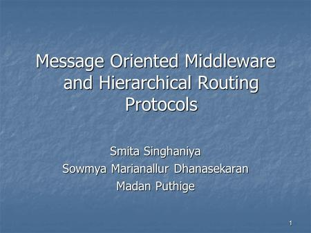 1 Message Oriented Middleware and Hierarchical Routing Protocols Smita Singhaniya Sowmya Marianallur Dhanasekaran Madan Puthige.