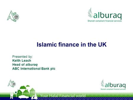 Islamic finance in the UK Presented by: Keith Leach Head of alburaq ABC International Bank plc.